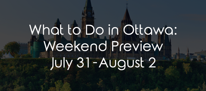 What to Do in Ottawa: Weekend Preview July 31 – August 3