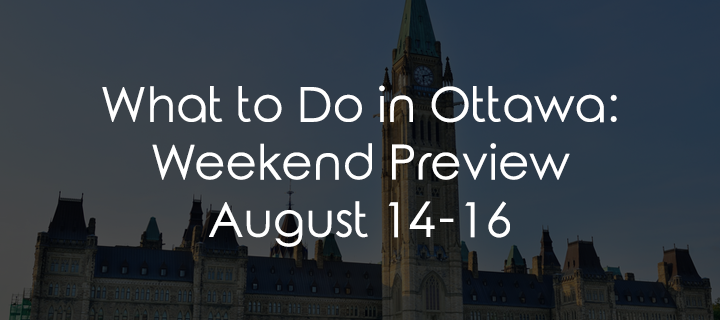 What to Do in Ottawa: Weekend Preview August 14-16