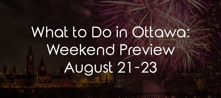 What to Do in Ottawa: Weekend Preview August 21-23
