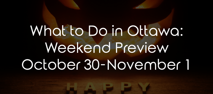 What to Do in Ottawa: Weekend Preview October 29-31