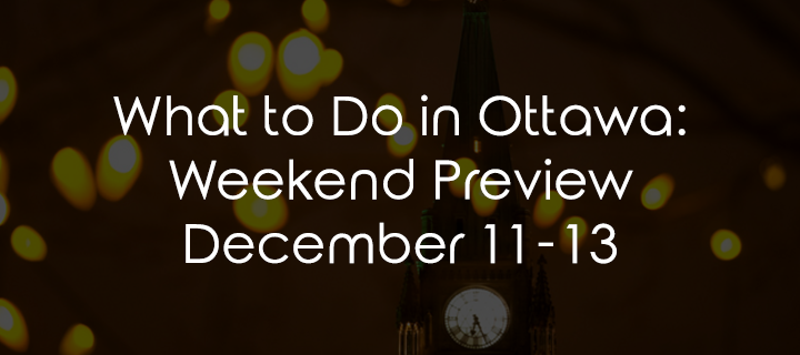 What To Do in Ottawa: Weekend Preview December 11-13