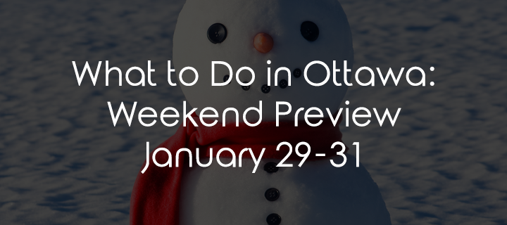 What to do in Ottawa: Weekend Preview January 29-31