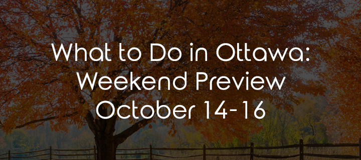 What to Do in Ottawa: Weekend Preview October 14-16