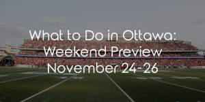 What to Do in Ottawa: Weekend Preview November 24-26