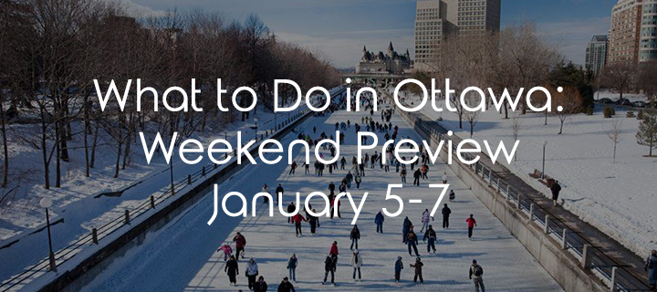 What To Do In Ottawa: Weekend Preview January 5-7