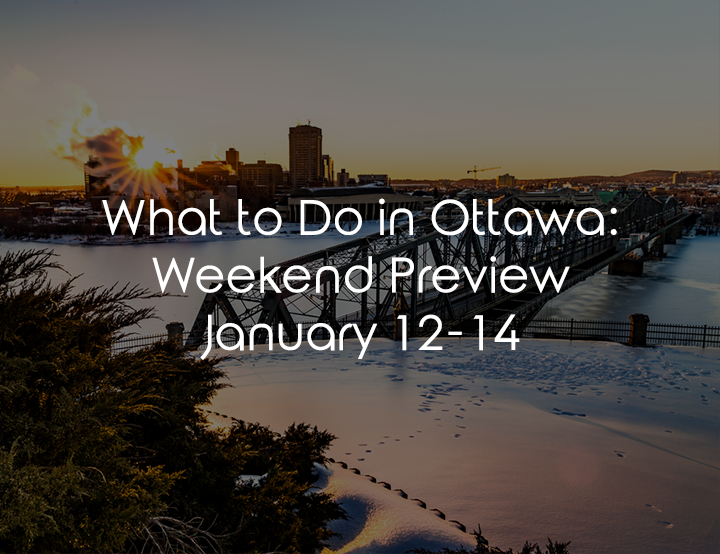 What To Do In Ottawa: Weekend Preview January 12-14