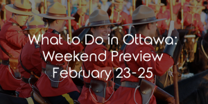 What To Do In Ottawa: Weekend Preview February 23-25