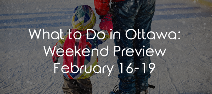 What To Do In Ottawa: Weekend Preview February 16-19