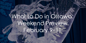 What To Do In Ottawa: Weekend Preview February 9-11